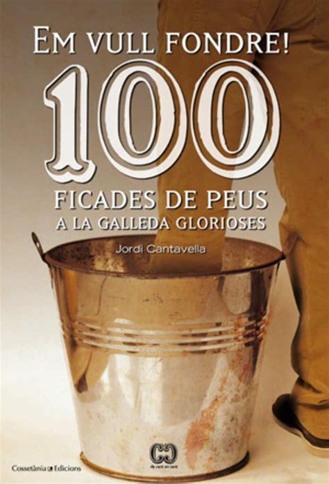100 Ficades De Peus A La Galleda Glorioses Em Vull Fondre De 100 En 100
