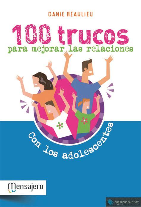 100 Trucos Para Mejorar Las Relaciones Con Los Adolescentes Psicologia