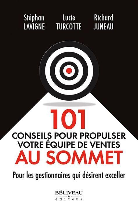 101 Conseils Pour Propulser Votre Equipe De Ventes Au Sommet Pour Les Gestionnaires Qui Desirent Exceller