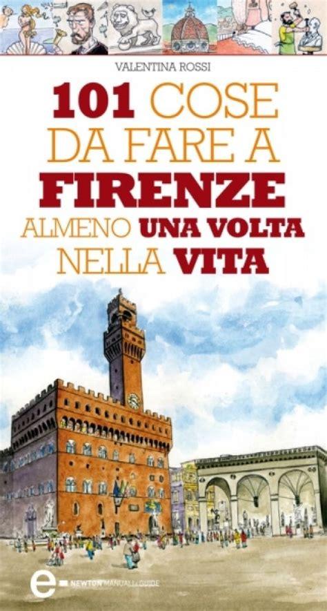 101 Cose Da Fare A Firenze Almeno Una Volta Nella Vita Enewton Manuali E Guide Italian Edition