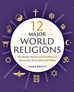 12 major world religions the beliefs rituals and traditions of humanity s most influential faiths