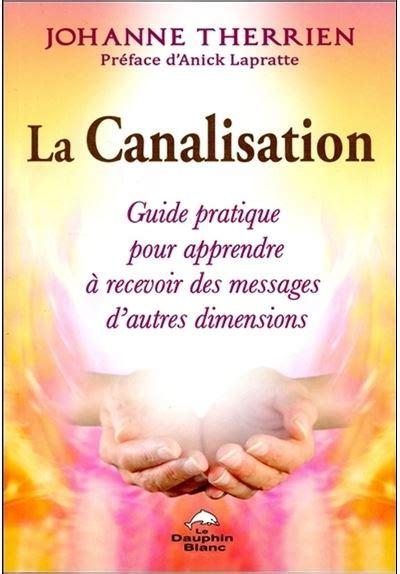 2894368917 La Canalisation Guide Pratique Pour Apprendre A Recevoir Des Messages D Autres Dimensions