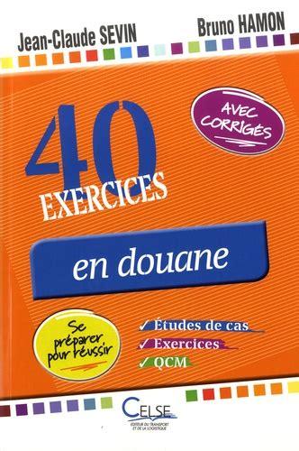 40 Exercices En Douane Qcm Etudes De Cas Et Exercices Se Preparer Pour Reussir