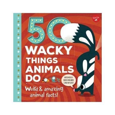 50 Wacky Things Animals Do Weird And Amazing Animal Facts Wacky Series