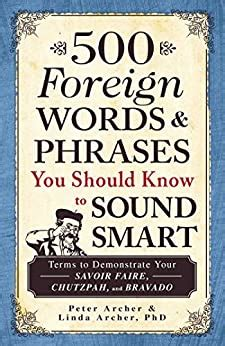 500 Foreign Words And Phrases You Should Know To Sound Smart Terms To Demonstrate Your Savoir Faire Chutzpah And Bravado English Edition