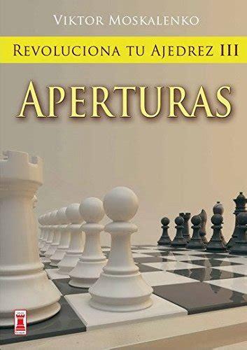 8499170846 Revoluciona Tu Ajedrez Iii Aperturas Aprende Un Nuevo Sistema Para Ser Mejor Jugador Escaques Libros Ajedrez
