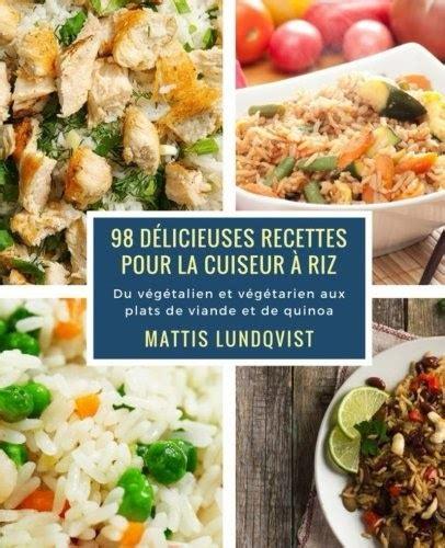 98 Delicieuses Recettes Pour La Cuiseur A Riz Du Vegetalien Et Vegetarien Aux Plats De Viande Et De Quinoa