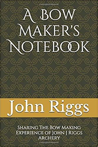 A Bow Maker S Notebook Sharing The Bow Making Experience Of John J Riggs Archery