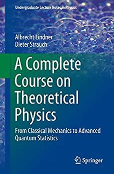 A Complete Course On Theoretical Physics From Classical Mechanics To Advanced Quantum Statistics Undergraduate Lecture Notes In Physics