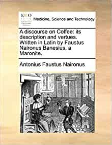 A Discourse On Coffee Its Description And Vertues Written In Latin By Faustus Naironus Banesius A Maronite By Antonius Faustus Naironus 2010 05 29