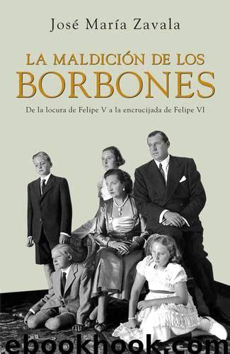 A Maldicion De Los Borbones De La Locura De Felipe V A La Encrucijada De Felipe Vi Best Seller