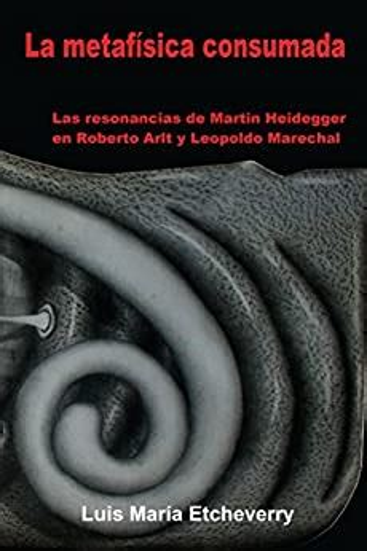 A Metafisica Consuma Las Resonancias De Martin Heidegger En Roberto Arlt Y Leopoldo Marechal El Acontecimiento