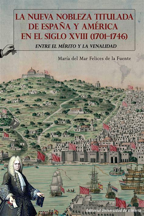 A Nueva Nobleza Titulada De Espana Y America En El Siglo Xviii 1701 1746 Entre El Merito Y La Venalidad Historia