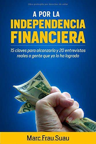 A Por La Independencia Financiera 15 Claves Para Alcanzarla Y 20 Entrevistas Reales A Gente Que Ya Lo Ha Logrado