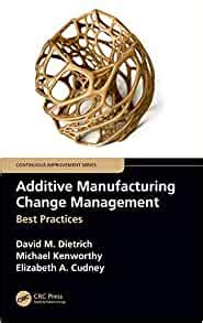 Additive Manufacturing Change Management Best Practices Continuous Improvement Series