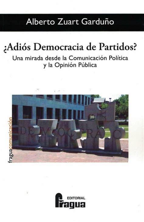 Adios Democracia De Partidos Una Mirada Desde La Comunicacion Politica Y La Opinion Publica Fragua Comunicacion