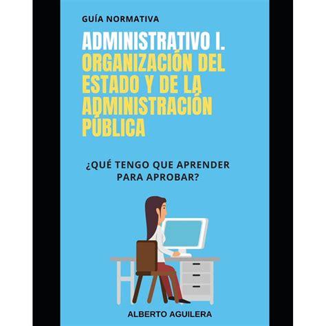 Administrativo I Organizacion Del Estado Y De La Administracion Publica Que Tengo Que Aprender Para Aprobar Guia Normativa Administrativo No 1