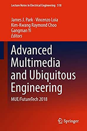 Advanced Multimedia And Ubiquitous Engineering Mue Futuretech 2018 Lecture Notes In Electrical Engineering Book 518 English Edition