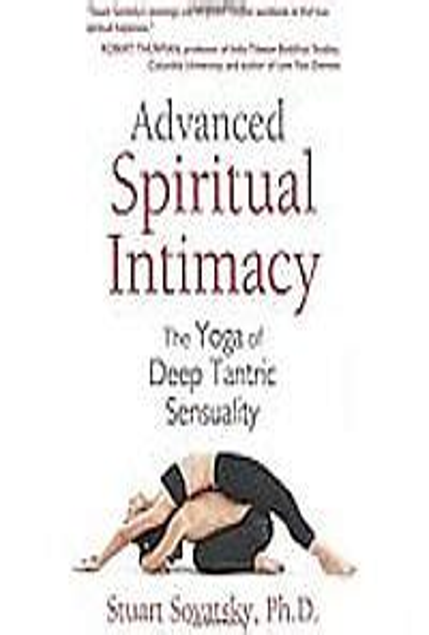 Advanced Spiritual Intimacy The Yoga Of Deep Tantric Sensuality