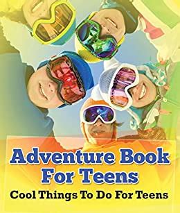 Adventure Book For Teens Cool Things To Do For Teens Fun For Kids Of All Ages Children S Game Books English Edition