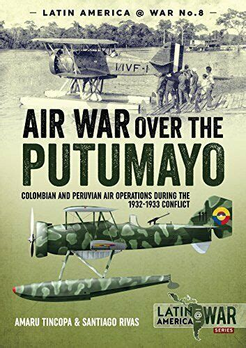 Air War Over the Putumayo: Colombian and Peruvian air operations during the 1932-1933 conflict (Latin America@War)