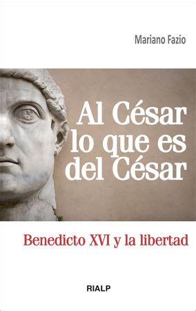 Al Cesar Lo Que Es Del Cesar Benedicto Xvi Y La Libertad Bolsillo