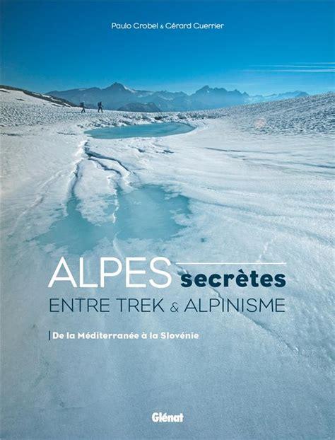 Alpes Secretes Entre Trek Et Alpinisme De La Mediterranee A La Slovenie