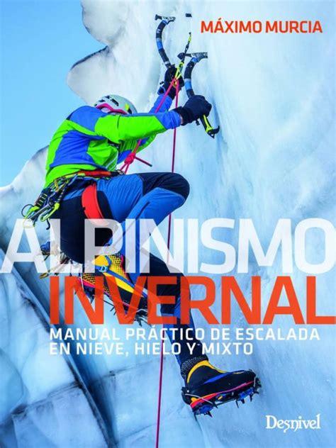 Alpinismo Invernal Manual Practico De Escalada En Nieve Hielo Y Mixto