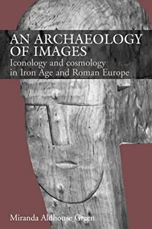 An Archaeology of Images: Iconology and Cosmology in Iron Age and Roman Europe