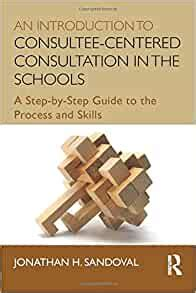 An Introduction to Consultee-Centered Consultation in the Schools (Consultation, Supervision, and Professional Learning in School Psychology Series)