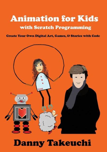 Animation For Kids With Scratch Programming Create Your Own Digital Art Games And Stories With Code