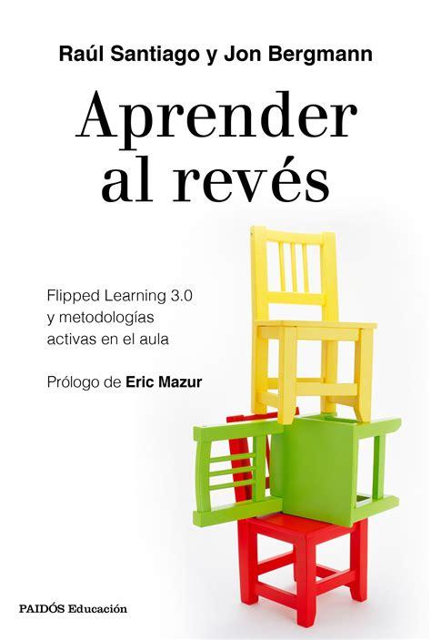 Aprender Al Reves Flipped Learning 3 0 Y Metodologias Activas En El Aula Educacion
