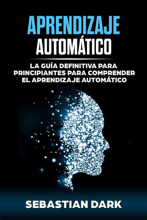 Aprendizaje Automatico La Guia Definitiva Para Principiantes Para Comprender El Aprendizaje Automatico