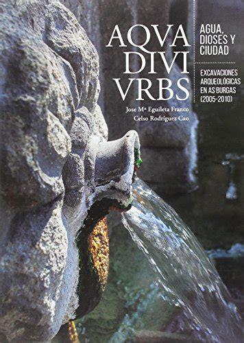 Aqua Divi Urbs Agua Dioses Y Ciudad Excavaciones Arqueologicas En As Burgas