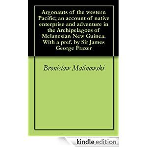 Argonauts Of The Western Pacific An Account Of Native Enterprise And Adventure In The Archipelagoes Of Melanesian New Guinea With A Pref By Sir James George Frazer