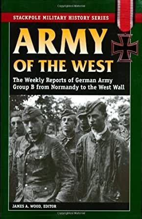 Army Of The West The Weekly Reports Of German Army Group B From Normandy To The West Wall Stackpole Military History Series