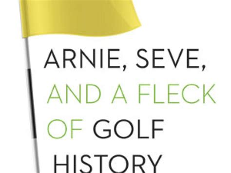 Arnie Seve And A Fleck Of Golf History Heroes Underdogs Courses And Championships By Bill Fields 2014 06 01