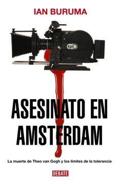 Asesinato En Amsterdam La Muerte De Theo Van Gogh Y Los Limites De La Tolerancia Debate