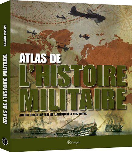 Atlas De L Histoire Militaire Anthologie Illustree De L Antiquite A Nos Jours