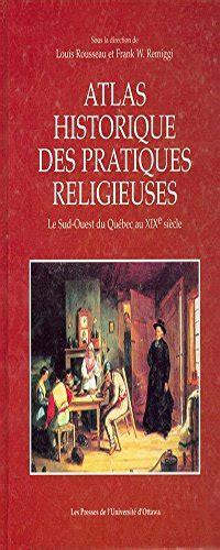 Atlas Historique Des Pratiques Religieuses Le Sud Ouest Du Quebec Au Xixe Siecle