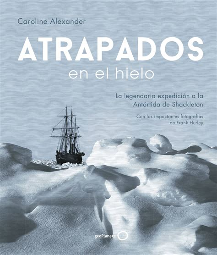 Atrapados En El Hielo La Legendaria Expedicion A La Antartida De Shackleton Ilustrados