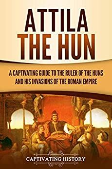 Attila The Hun A Captivating Guide To The Ruler Of The Huns And His Invasions Of The Roman Empire English Edition