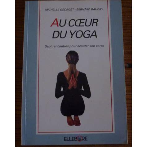 Au Coeur Du Yoga Sept Rencontres Pour Ecouter Son Corps
