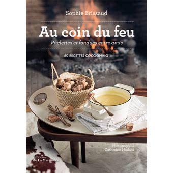 Au Coin Du Feu Raclettes Et Fondues Entre Amis 60 Recettes Cocooning