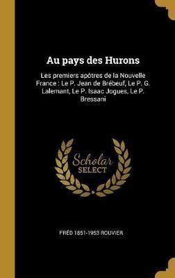 Au Pays Des Hurons Les Premiers Apotres De La Nouvelle France Le P Jean De Brebeuf Le P G Lalemant Le P Isaac Jogues Le P Bressani