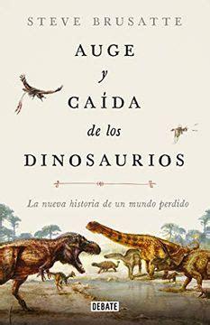 Auge Y Caida De Los Dinosaurios La Nueva Historia De Un Mundo Perdido Ciencia Y Tecnologia