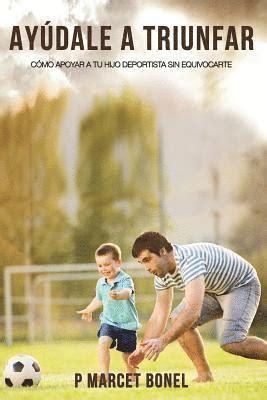 Ayudale a Triunfar: Como apoyar a tu hijo futbolista sin equivocarte