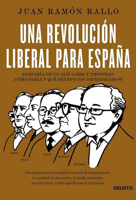 B00IN37WT8 Una Revolucion Liberal Para Espana Anatomia De Un Pais Libre Y Prospero Como Seria Y Que Beneficios Obtendriamos