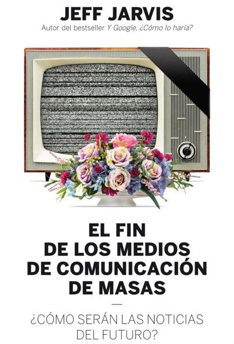B00U1SBEYW El Fin De Los Medios De Comunicacion De Masas Como Seran Las Noticias Del Futuro