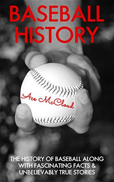 Baseball History: The History of Baseball Along With Fascinating Facts & Unbelievably True Stories (The Best of Baseball History Stories Games)